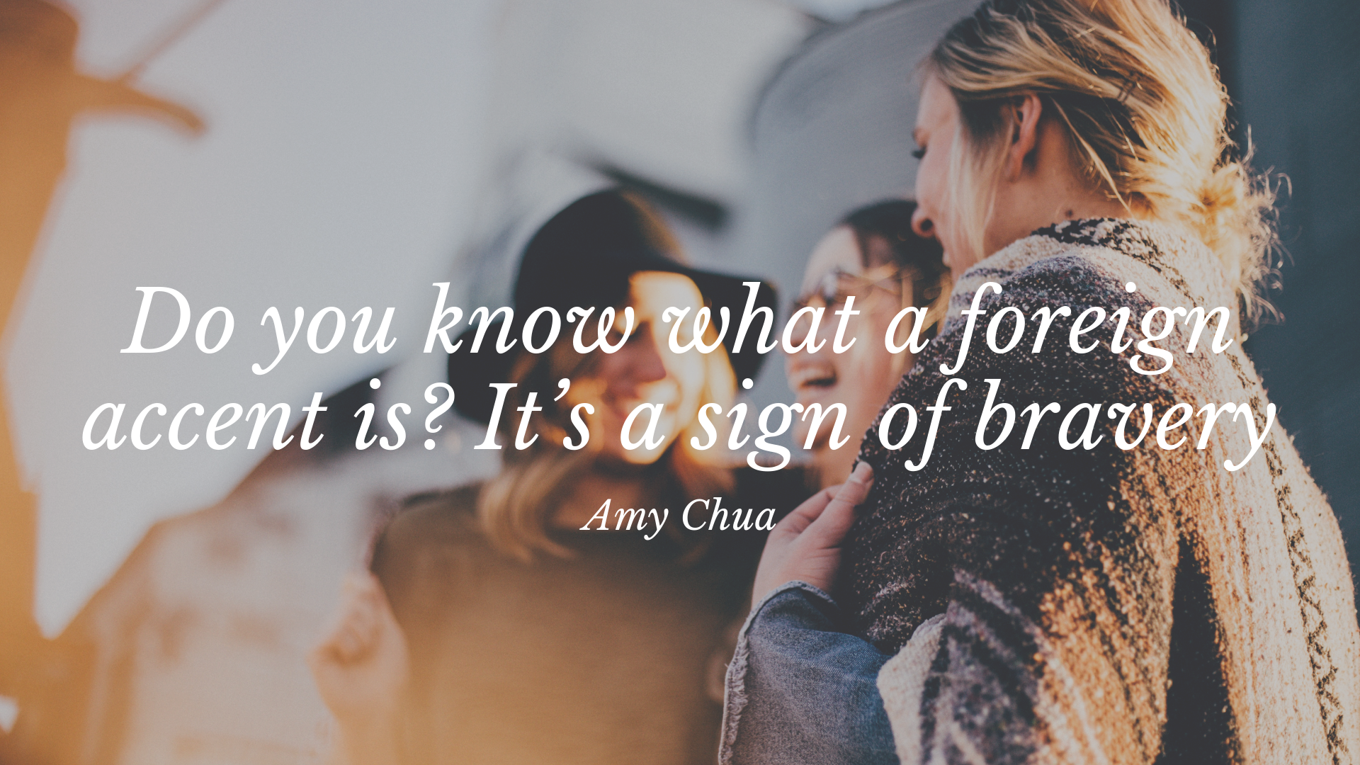 Do you know what a foreign accent is? It's a sign of bravery. – Amy Chua