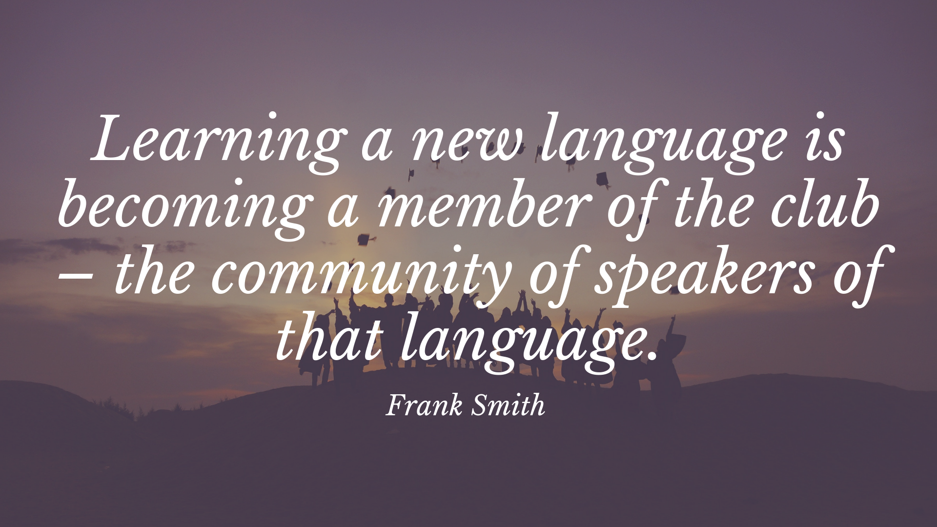 Learning a new language is becoming a member of the club – the community of speakers of that language. – Frank Smith