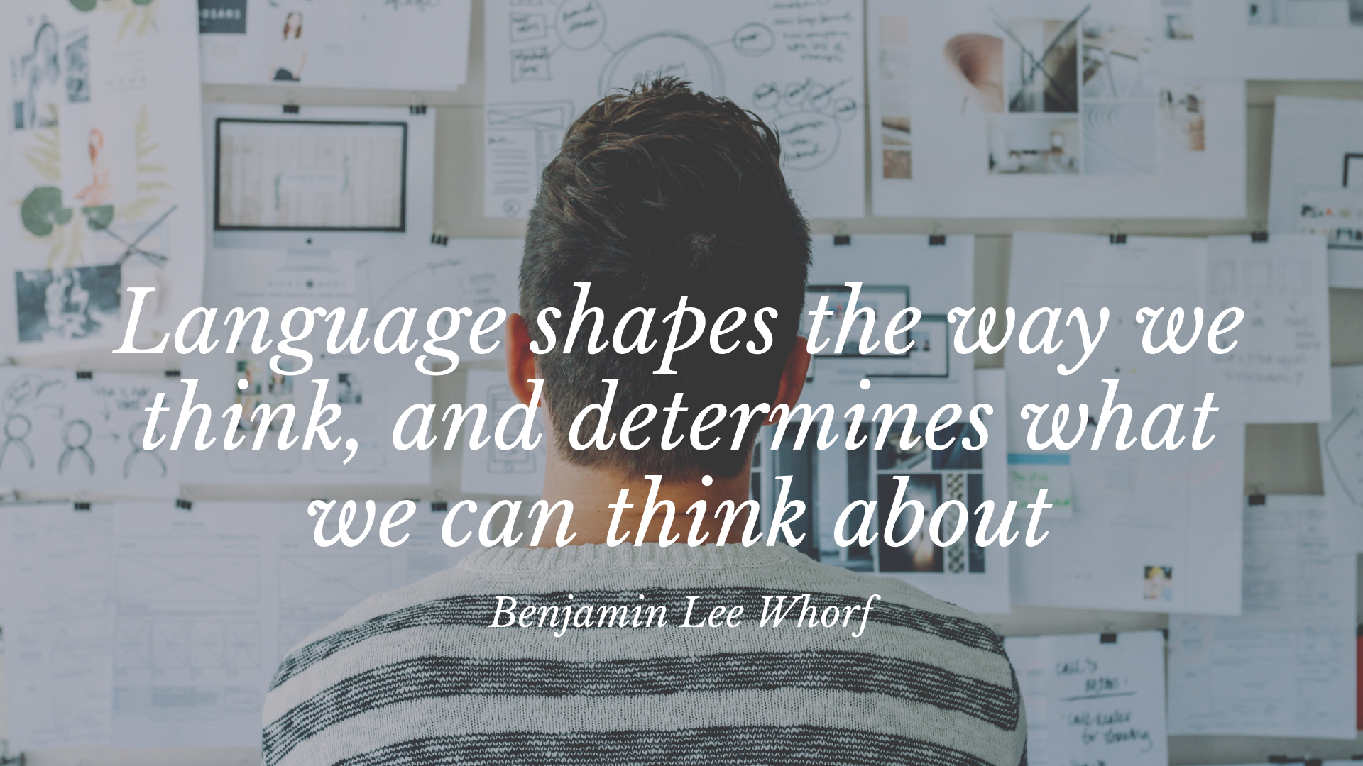 Language shapes the way we think, and determines what we can think about. –Benjamin Lee Whorf