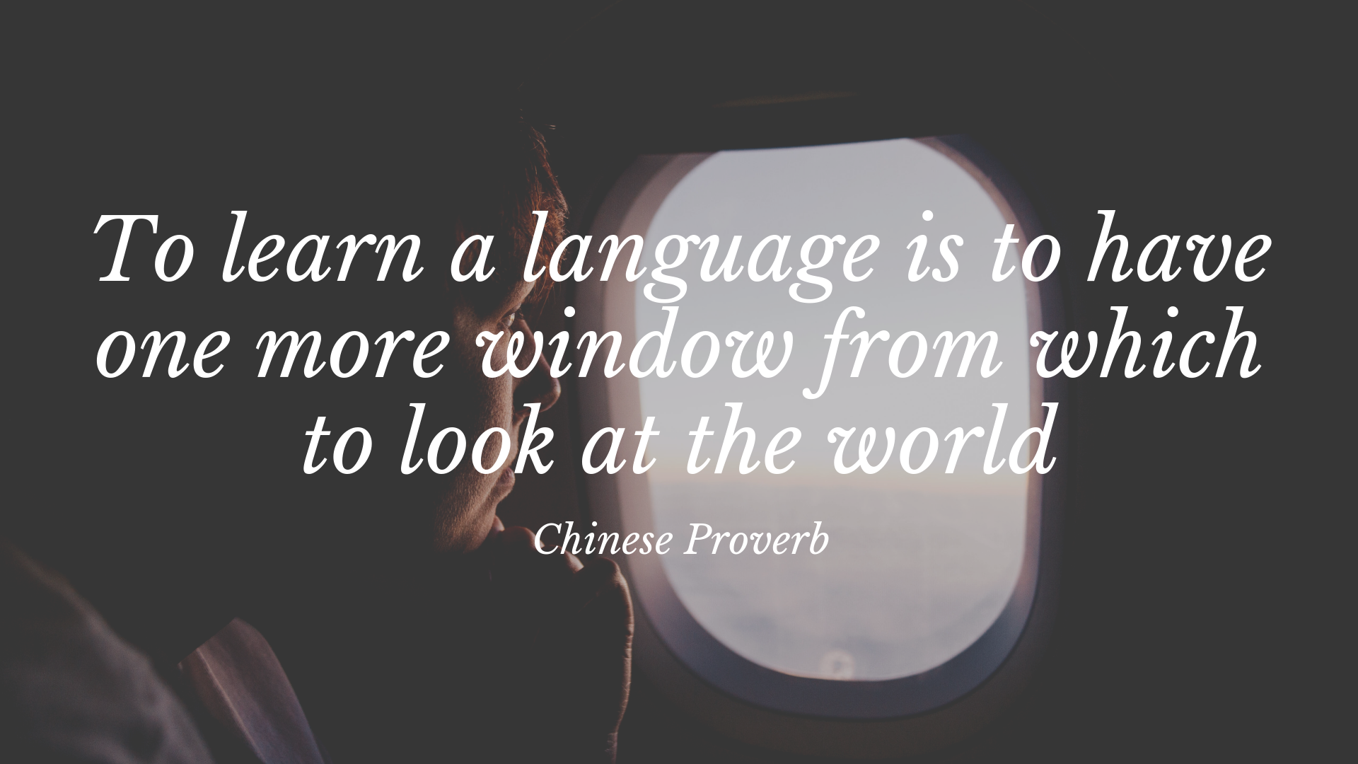 To learn a new language is to have one more window from which to look at the world. – Chinese Proverb